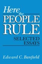 Here the People Rule - Selected Essays ebook by Edward Banfield