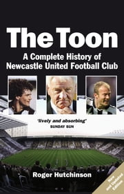 The Toon - The Complete History of Newcastle United Football Club ebook by Roger Hutchinson