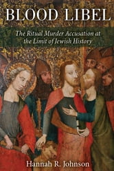 Blood Libel: The Ritual Murder Accusation at the Limit of Jewish History ebook by Hannah Johnson