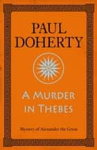 A Murder in Thebes (Alexander the Great 2) ebook by Paul Doherty