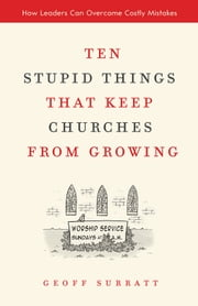 Ten Stupid Things That Keep Churches from Growing - How Leaders Can Overcome Costly Mistakes ebook by Geoff Surratt