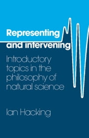 Representing and Intervening - Introductory Topics in the Philosophy of Natural Science ebook by Ian Hacking
