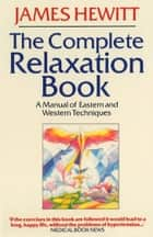 The Complete Relaxation Book - A Manual of Eastern and Western Techniques ebook by James Hewitt