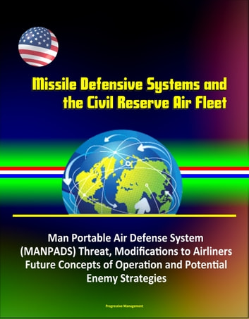 Missile Defensive Systems and the Civil Reserve Air Fleet - Man Portable Air Defense System (MANPADS) Threat, Modifications to Airliners, Future Concepts of Operation and Potential Enemy Strategies ebook by Progressive Management