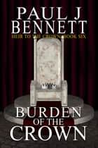 Burden of the Crown - An Epic Fantasy Novel ebook by Paul J Bennett