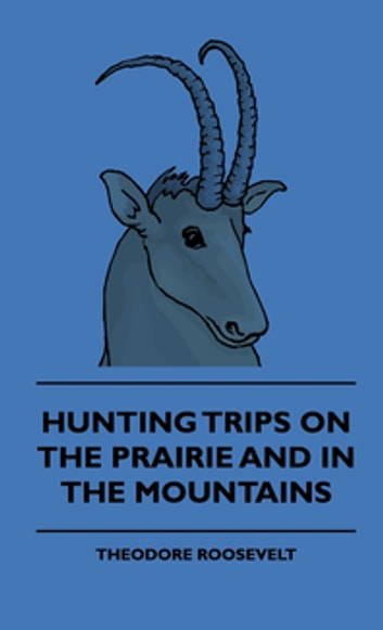 Hunting Trips On The Prairie And In The Mountains ebook by Theodore Roosevelt