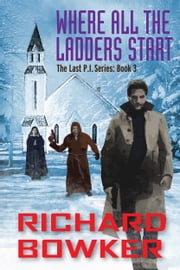 Where All The Ladders Start (The Last P.I. Series, Book 3) ebook by Richard Bowker