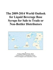 The 2009-2014 World Outlook for Liquid Beverage Base Syrups for Sale to Trade or Non-Bottler Distributors ebook by ICON Group International, Inc.