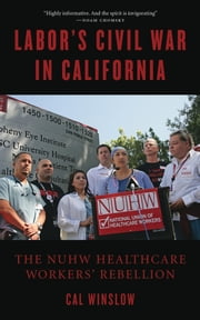 Labor's Civil War in California - The NUHW Healthcare Workers' Rebellion ebook by Cal Winslow