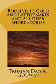 Roosevelt's Gold and Rattlesnakes and 24 Other Short Stories ebook by Truman Godwin