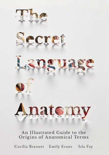 The Secret Language of Anatomy - An Illustrated Guide to the Origins of Anatomical Terms ebook by Cecilia Brassett,Emily Evans,Isla Fay