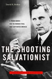The Shooting Salvationist - J. Frank Norris and the Murder Trial that Captivated America ebook by David R. Stokes,Bob Schieffer