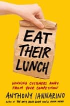 Eat Their Lunch - Winning Customers Away from Your Competition ebook by Anthony Iannarino