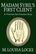 Madam Sibyl's First Client: A Victorian San Francisco Story ebook by M. Louisa Locke