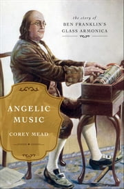 Angelic Music - The Story of Benjamin Franklin's Glass Armonica ebook by Corey Mead