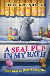 A Seal Pup in My Bath - Tales from an RSPCA Inspector ebook by Steve Greenhalgh