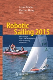 Robotic Sailing 2015 - Proceedings of the 8th International Robotic Sailing Conference ebook by Anna Friebe,Florian Haug