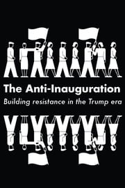 The Anti-Inauguration - Building resistance in the Trump era ebook by Anand Gopal, Naomi Klein, Jeremy Scahill,...