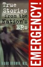 Emergency!: - True Stories from the Nation's ERs ebook by Mark Brown, M.D.