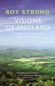 Visions of England - Or Why We Still Dream of a Place in the Country ebook by Sir Roy Strong