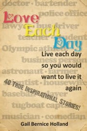 Love Each Day - Live each day so you would want to live it again ebook by Gail Bernice Holland