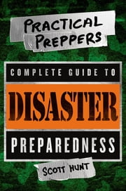 The Practical Preppers Complete Guide to Disaster Preparedness ebook by Scott Hunt