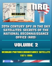 20th Century Spy in the Sky Satellites: Secrets of the National Reconnaissance Office (NRO) Volume 2 - Hexagon Photoreconnaissance Satellite 1971-1986 ebook by Progressive Management