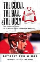 The Good, the Bad, & the Ugly: Detroit Red Wings ebook by Ted Kulfan,Larry Murphy