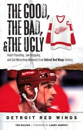 The Good, the Bad, & the Ugly: Detroit Red Wings - Heart-Pounding, Jaw-Dropping, and Gut-Wrenching Moments from Detroit Red Wings History ebook by Ted Kulfan