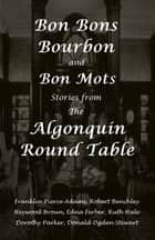 Bon Bons, Bourbon and Bon Mots: Stories from the Algonquin Round Table ebook by Dorothy Parker, Robert Benchley, Donald Ogden Stewart