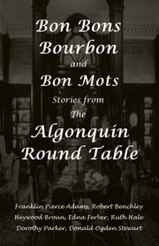 Bon Bons, Bourbon and Bon Mots: Stories from the Algonquin Round Table ebook by Dorothy Parker,Robert Benchley,Donald Ogden Stewart