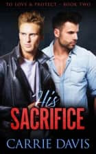 His Sacrifice - To Love & Protect, #2 ebook by Carrie Davis