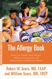 The Allergy Book - Solving Your Family's Nasal Allergies, Asthma, Food Sensitivities, and Related Health and Behavioral Problems ebook by Robert W. Sears