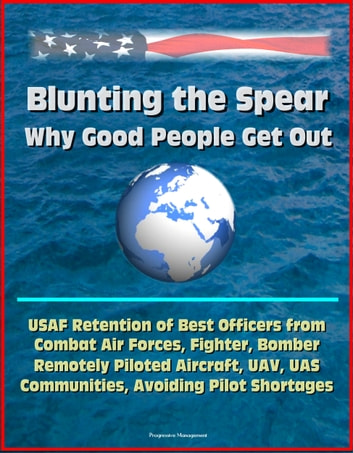 Blunting the Spear: Why Good People Get Out - USAF Retention of Best Officers from Combat Air Forces, Fighter, Bomber, Remotely Piloted Aircraft, UAV, UAS Communities, Avoiding Pilot Shortages ebook by Progressive Management