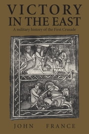 Victory in the East - A Military History of the First Crusade ebook by John France