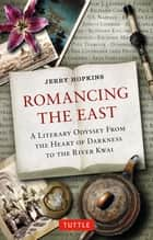 Romancing the East - A Literary Odyssey from the Heart of Darkness to the River Kwai ebook by Jerry Hopkins