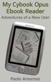 My Cybook Opus Ebook Reader: Adventures of a New User ebook by Paolo Amoroso