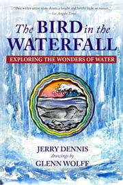 The Bird in the Waterfall - Exploring the Wonders of Water ebook by Jerry Dennis,Glenn Wolff