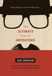 The Ultimate Book of Impostors - Over 100 True Stories of the Greatest Phonies and Frauds ebook by Ian Graham
