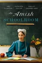 An Amish Schoolroom - Three Stories ebook by Amy Clipston, Kathleen Fuller, Shelley Shepard Gray