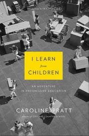 I Learn from Children - An Adventure in Progressive Education ebook by Caroline Pratt,Ian Frazier