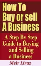 How to Buy or Sell a Business: A Step by Step Guide to Buying and Selling a Business ebook by Meir Liraz