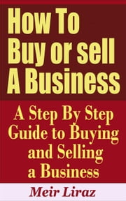 How to Buy or Sell a Business: A Step by Step Guide to Buying and Selling a Business - Small Business Management ebook by Meir Liraz