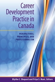 Career Development Practice in Canada: Perspectives, Principles, and Professionalism ebook by Blythe C. Shepard,Priya S. Mani