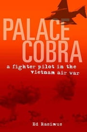 Palace Cobra - A Fighter Pilot in the Vietnam Air War ebook by Ed Rasimus