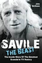 Savile - The Beast: The Inside Story of the Greatest Scandal in TV History ebook by John McShane