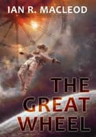 The Great Wheel ebook by Ian R. MacLeod