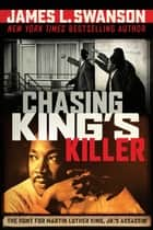 Chasing King's Killer: The Hunt for Martin Luther King, Jr.'s Assassin ebook by James L. Swanson