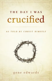 The Day I Was Crucified - As Told by Jesus Christ ebook by Gene Edwards