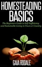 Homesteading Basics: The Beginners Guide to Self-Sufficiency and Sustainable Living in Town or Country ebook by Gaia Rodale